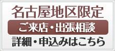 名古屋地区限定ご来店・出張相談詳細お申し込みはこちら